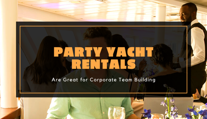Party Yacht Rentals are Great for Corporate Team Building