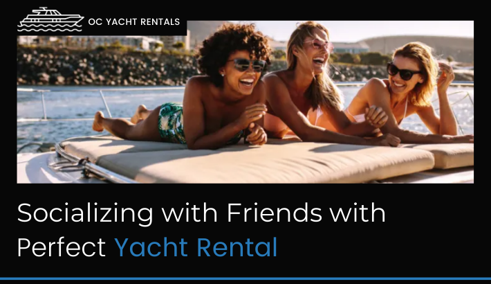 Socializing with Friends with Perfect Yacht Rental